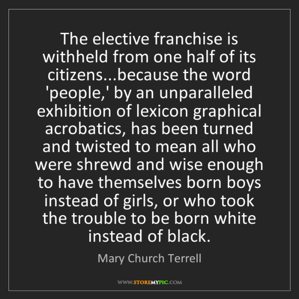 Mary Church Terrell: The elective franchise is withheld from one half of its...