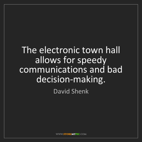 David Shenk: The electronic town hall allows for speedy communications...