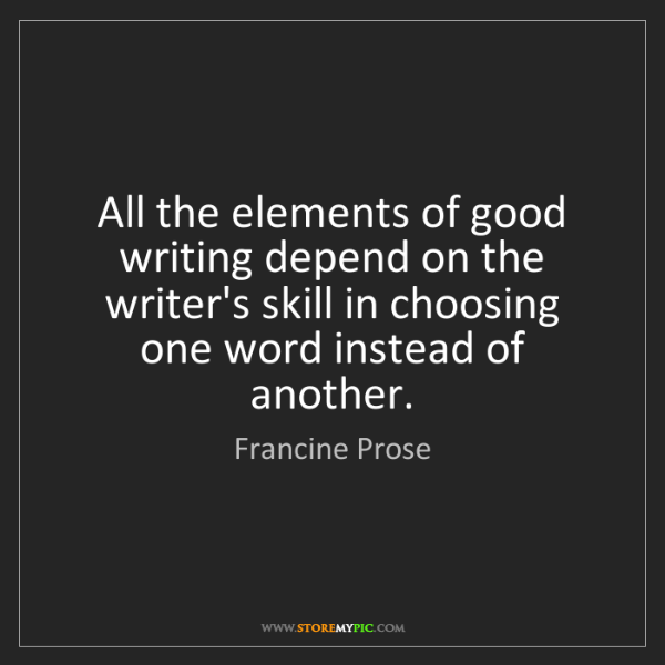 Francine Prose: All the elements of good writing depend on the writer's...