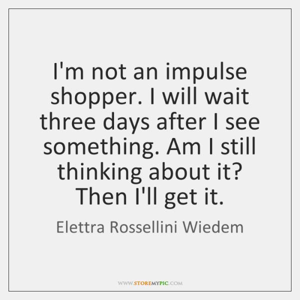 I'm not an impulse shopper. I will wait three days after I ...
