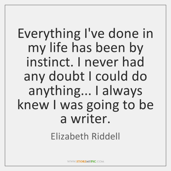 Everything I've done in my life has been by instinct. I never ...