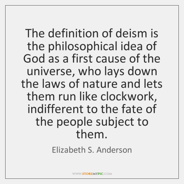 The definition of deism is the philosophical idea of God as a ...