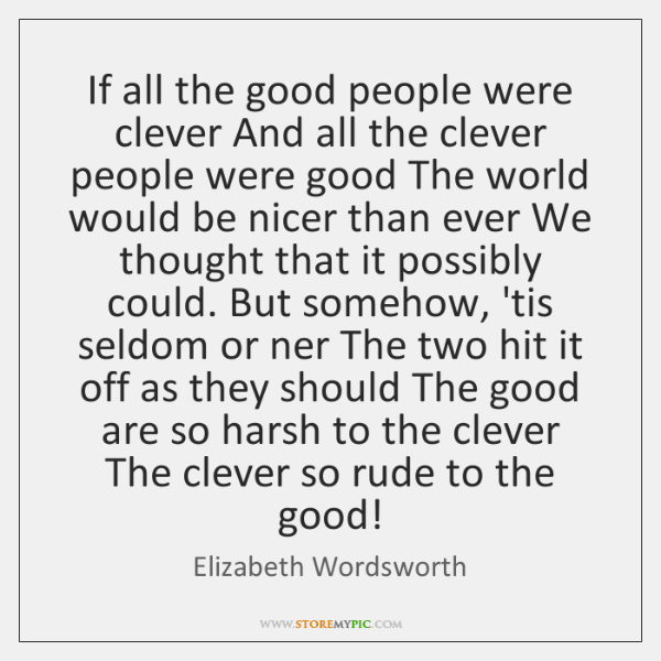 If all the good people were clever And all the clever people ...