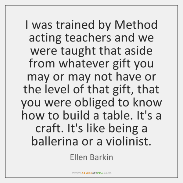 I was trained by Method acting teachers and we were taught that ...