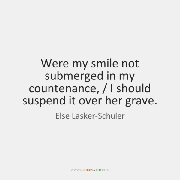 Were my smile not submerged in my countenance, / I should suspend it ...