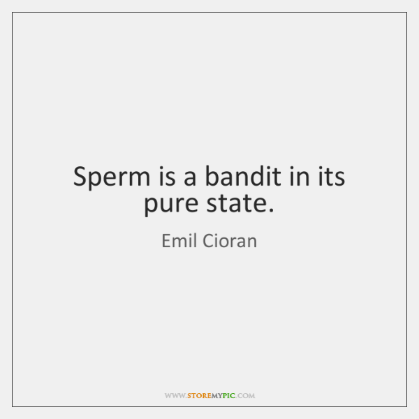 Sperm is a bandit in its pure state.