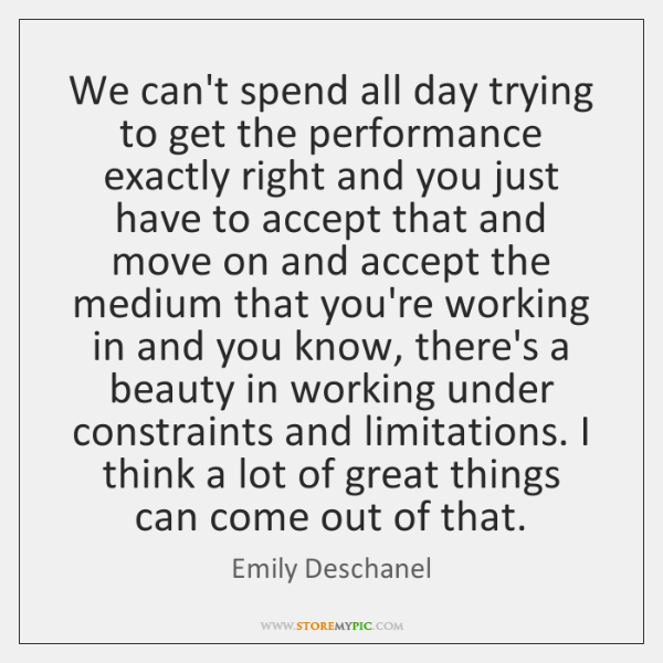 We can't spend all day trying to get the performance exactly right ...