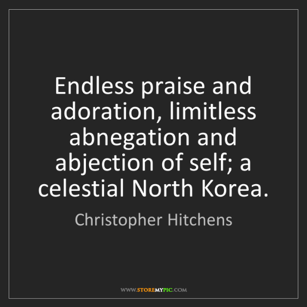 Christopher Hitchens: Endless praise and adoration, limitless abnegation and...