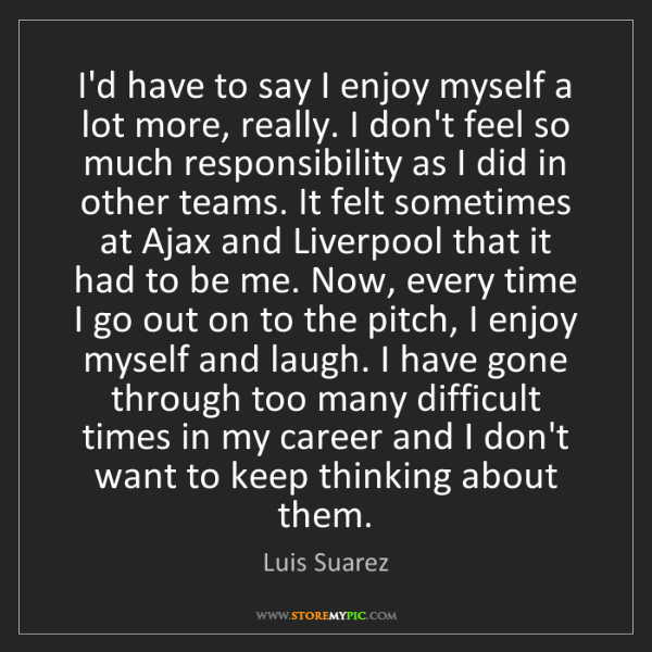 Luis Suarez: I'd have to say I enjoy myself a lot more, really. I...