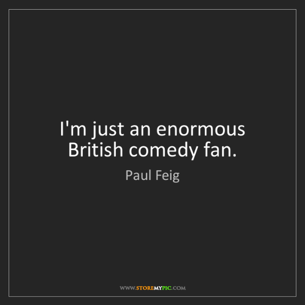 Paul Feig: I'm just an enormous British comedy fan.