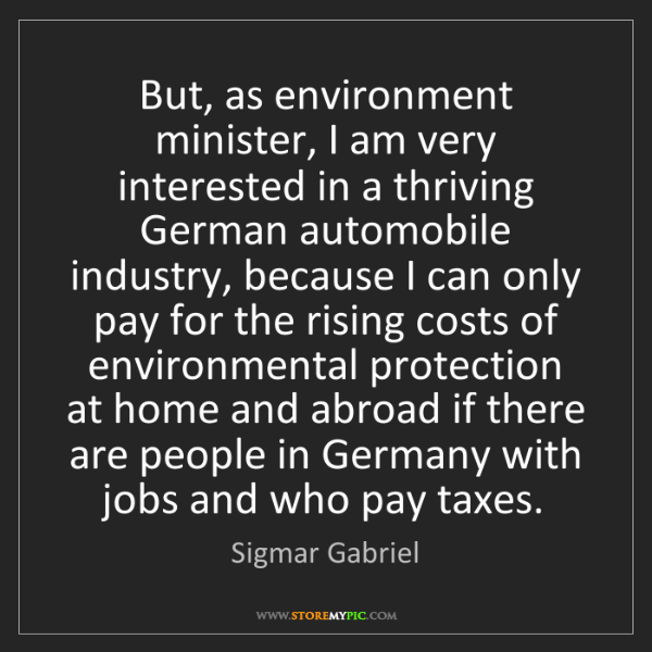 Sigmar Gabriel: But, as environment minister, I am very interested in...