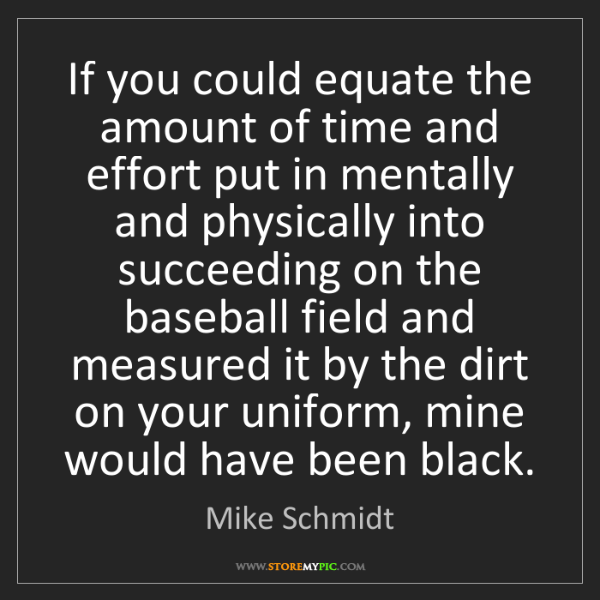 Mike Schmidt: If you could equate the amount of time and effort put...