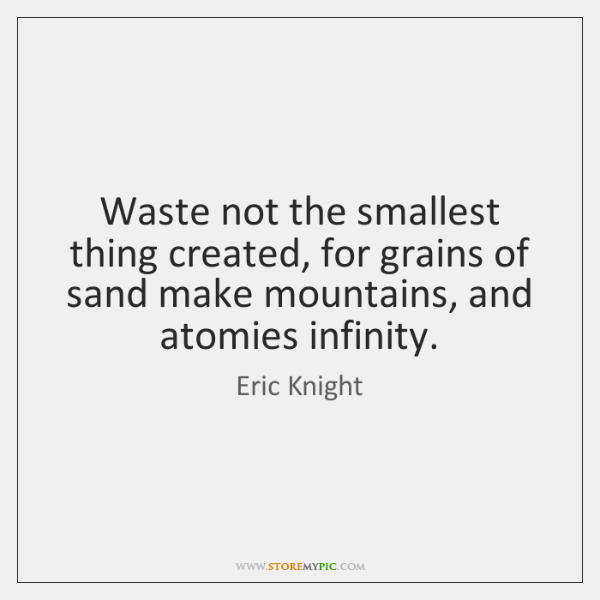 Waste not the smallest thing created, for grains of sand make mountains, ...