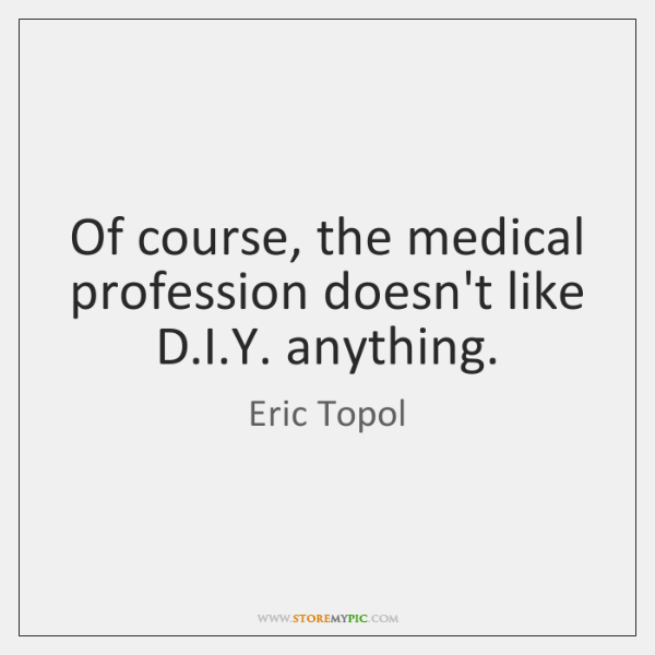 Of course, the medical profession doesn't like D.I.Y. anything.