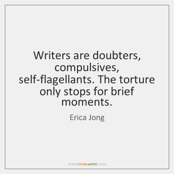 Writers are doubters, compulsives, self-flagellants. The torture only stops for brief moments.
