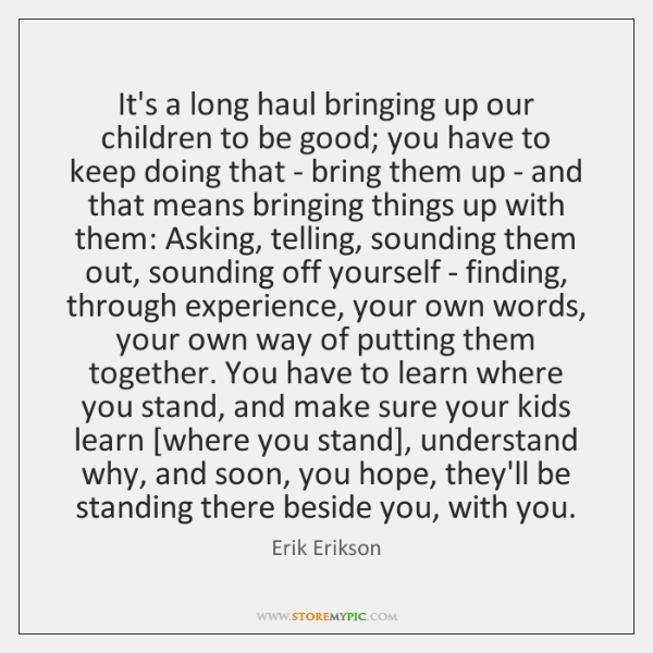 It's a long haul bringing up our children to be good; you ...