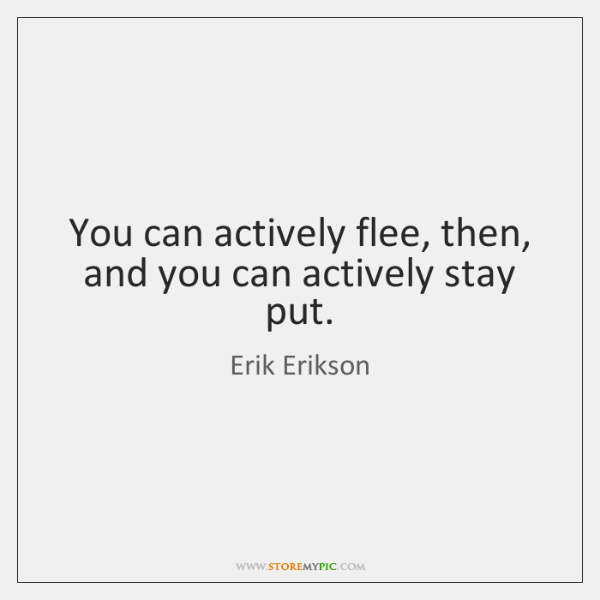 You can actively flee, then, and you can actively stay put.