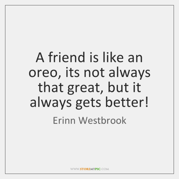 A friend is like an oreo, its not always that great, but ...