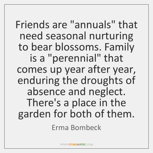 """Friends are """"annuals"""" that need seasonal nurturing to bear blossoms. Family is ..."""