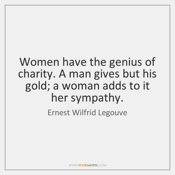 Women have the genius of charity. A man gives but his gold; ...