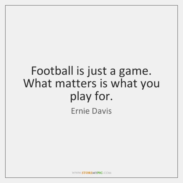 Football is just a game. What matters is what you play for.
