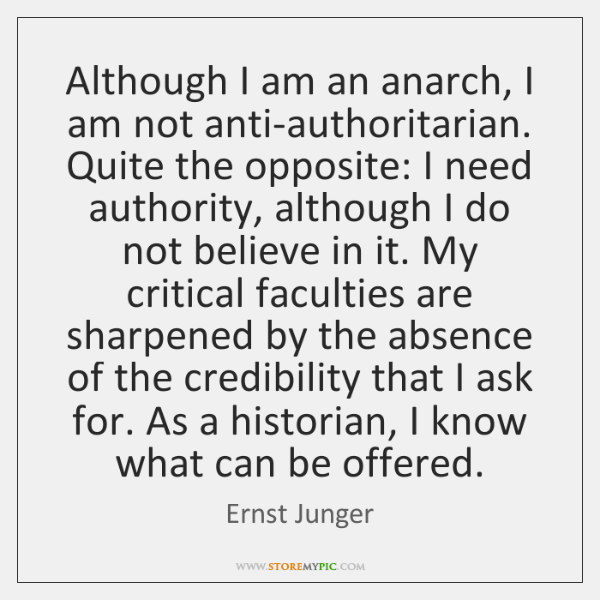 Although I am an anarch, I am not anti-authoritarian. Quite the opposite: ...