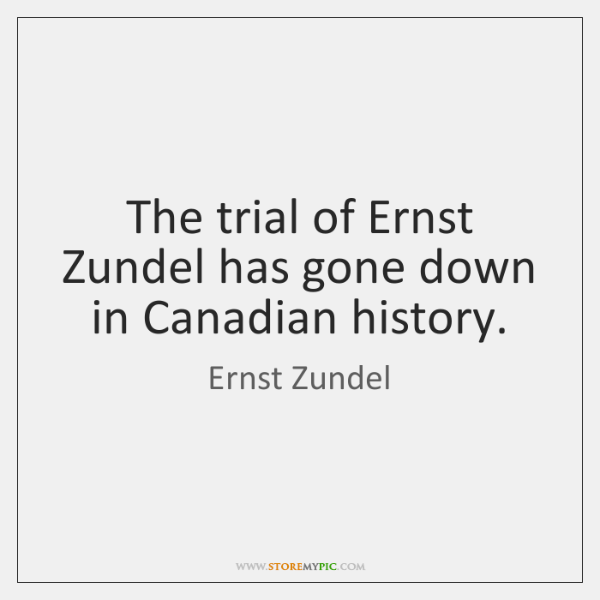 The trial of Ernst Zundel has gone down in Canadian history.