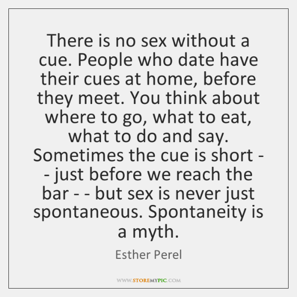 There is no sex without a cue. People who date have their ...