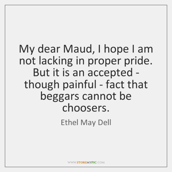 My dear Maud, I hope I am not lacking in proper pride. ...