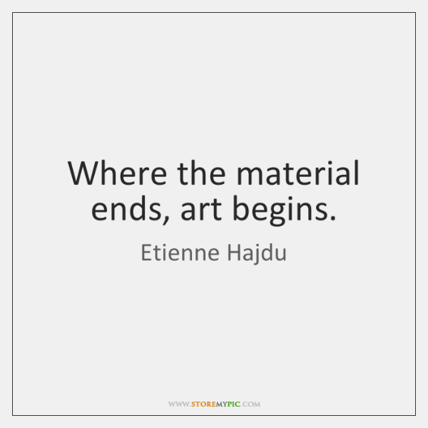 Where the material ends, art begins.