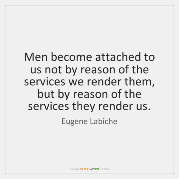 Men become attached to us not by reason of the services we ...