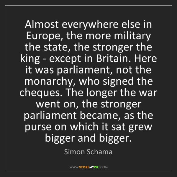 Simon Schama: Almost everywhere else in Europe, the more military the...