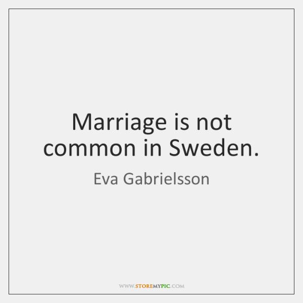 Marriage is not common in Sweden.