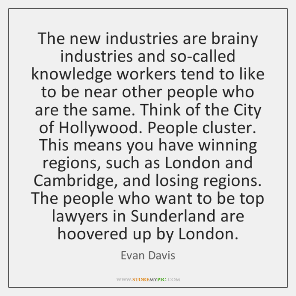 The new industries are brainy industries and so-called knowledge workers tend to ...