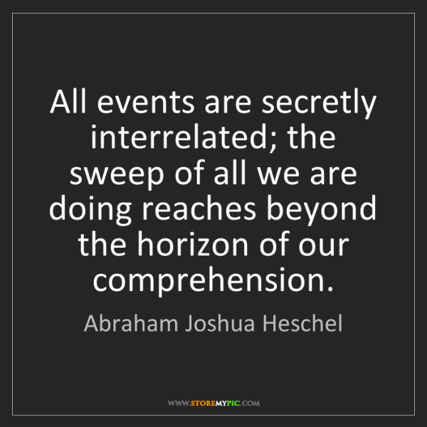 Abraham Joshua Heschel: All events are secretly interrelated; the sweep of all...