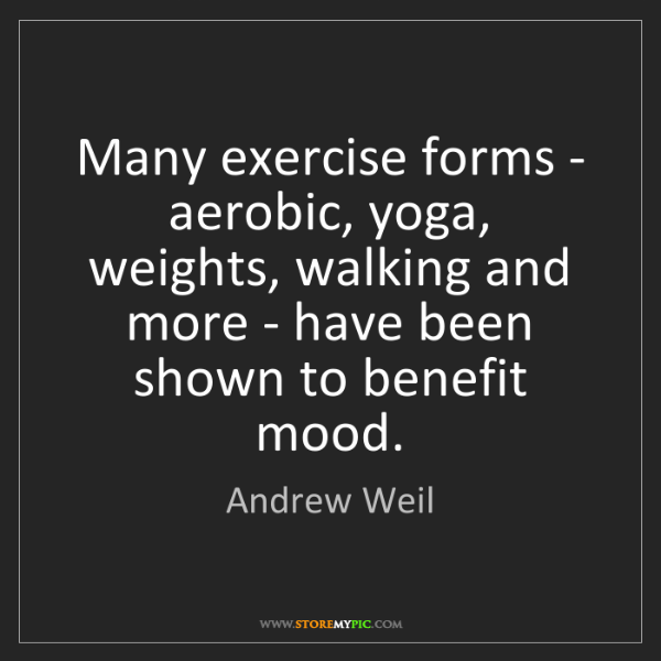 Andrew Weil: Many exercise forms - aerobic, yoga, weights, walking...