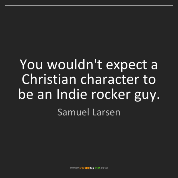 Samuel Larsen: You wouldn't expect a Christian character to be an Indie...
