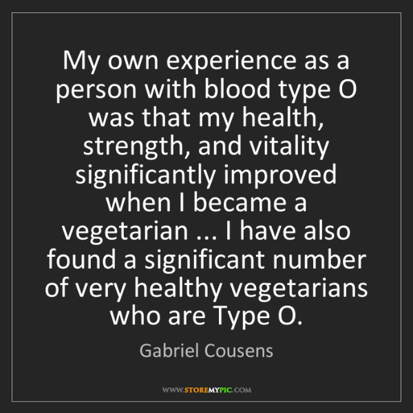 Gabriel Cousens: My own experience as a person with blood type O was that...