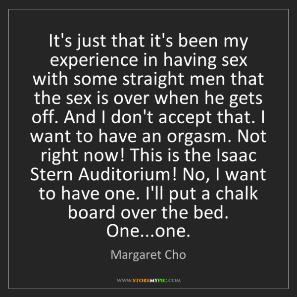 Margaret Cho: It's just that it's been my experience in having sex...