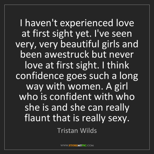 Tristan Wilds: I haven't experienced love at first sight yet. I've seen...
