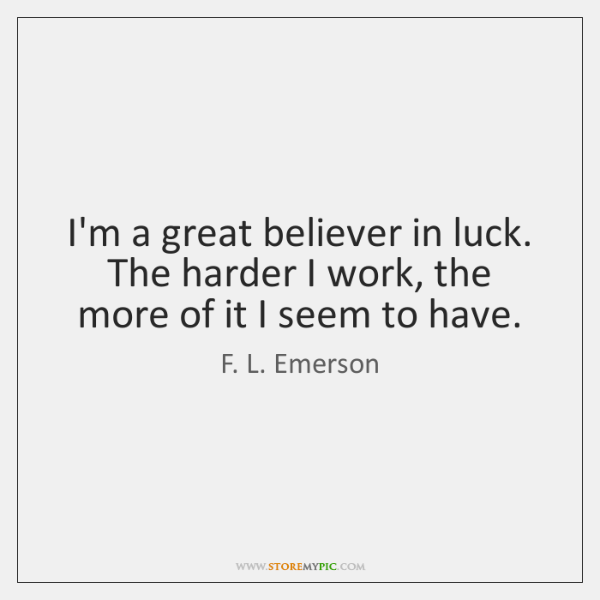 I'm a great believer in luck. The harder I work, the more ...