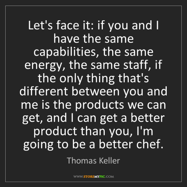Thomas Keller: Let's face it: if you and I have the same capabilities,...