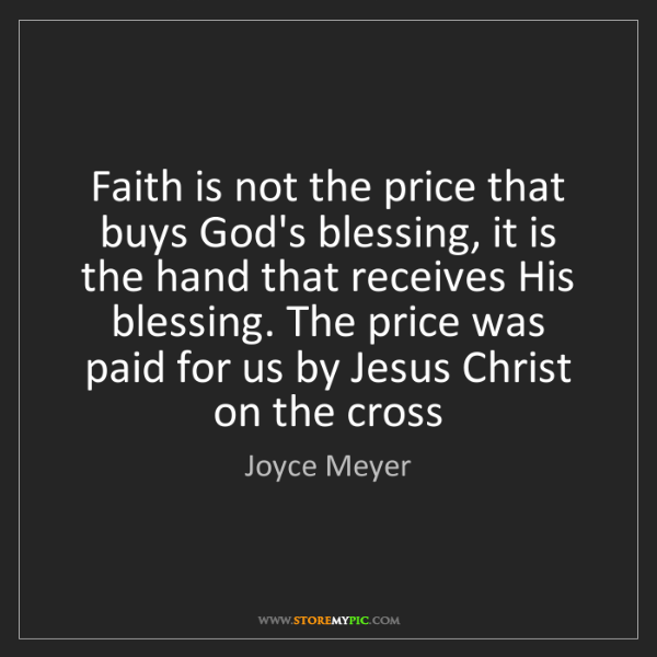 Joyce Meyer: Faith is not the price that buys God's blessing, it is...