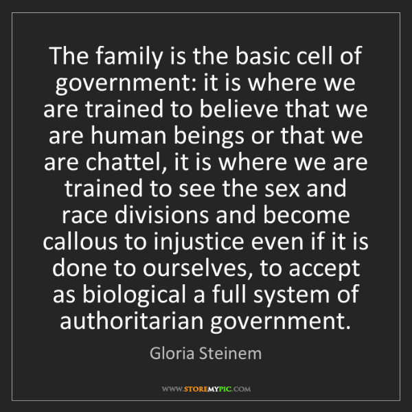 Gloria Steinem: The family is the basic cell of government: it is where...