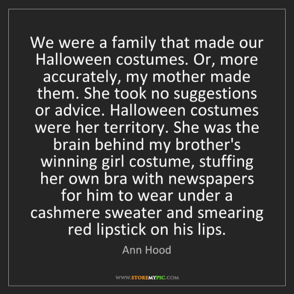 Ann Hood: We were a family that made our Halloween costumes. Or,...
