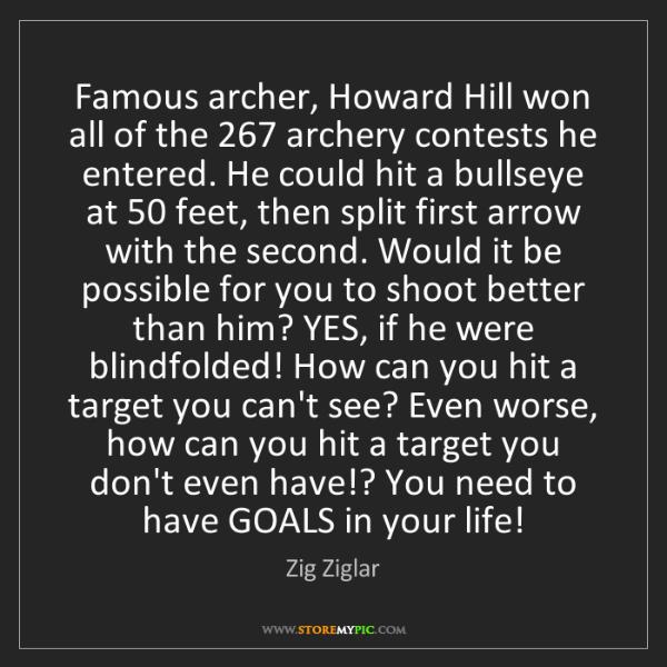 Zig Ziglar: Famous archer, Howard Hill won all of the 267 archery...
