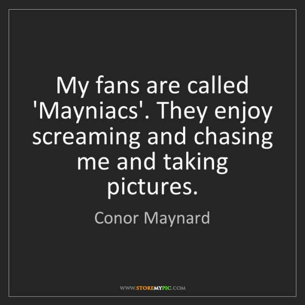 Conor Maynard: My fans are called 'Mayniacs'. They enjoy screaming and...