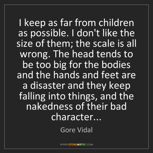 Gore Vidal: I keep as far from children as possible. I don't like...