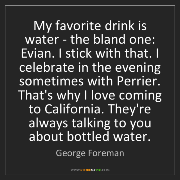 George Foreman: My favorite drink is water - the bland one: Evian. I...