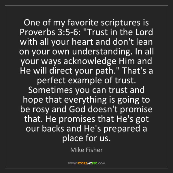 "Mike Fisher: One of my favorite scriptures is Proverbs 3:5-6: ""Trust..."